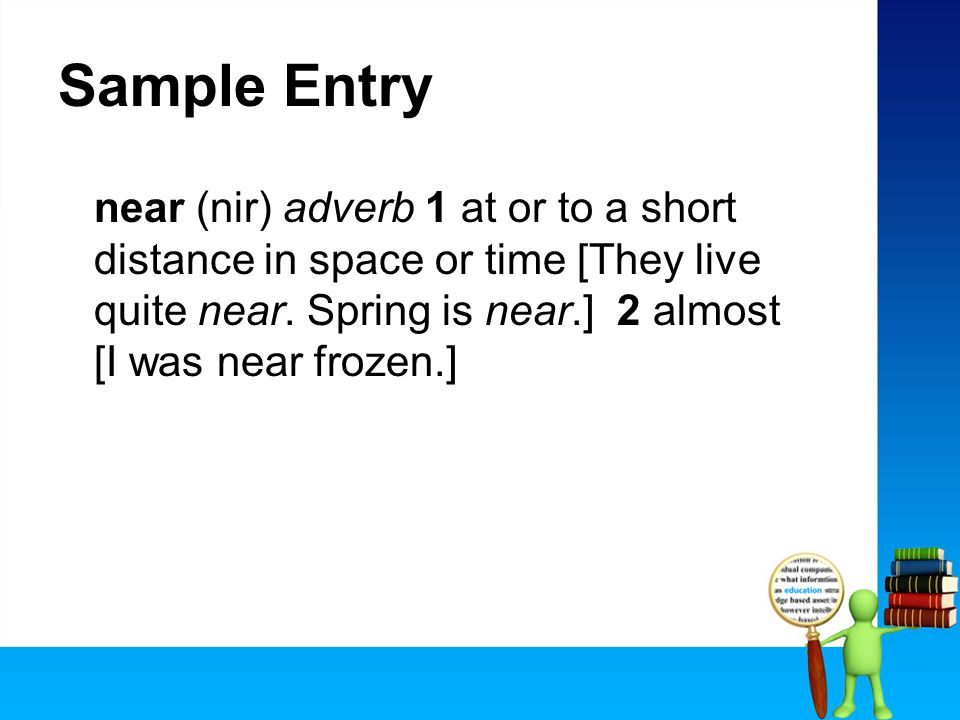Sample Entry near (nir) adverb 1 at or to a short distance in space or time [They live quite near.