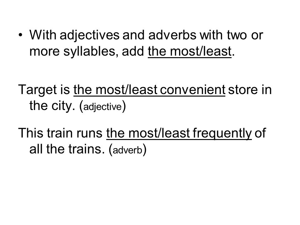 With adjectives and adverbs with two or more syllables, add the most/least.