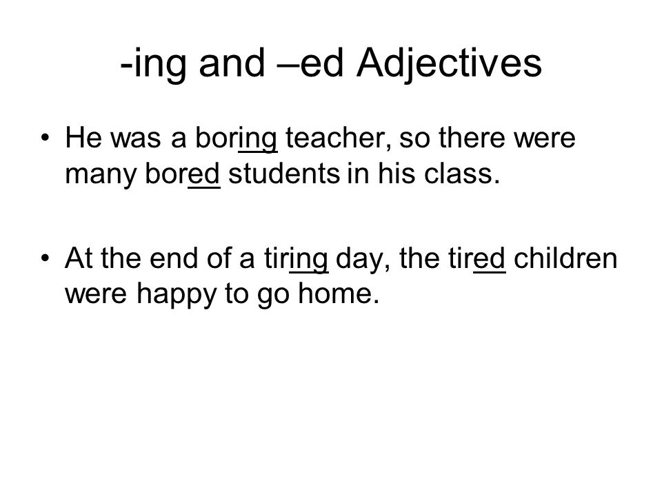 -ing and –ed Adjectives He was a boring teacher, so there were many bored students in his class.