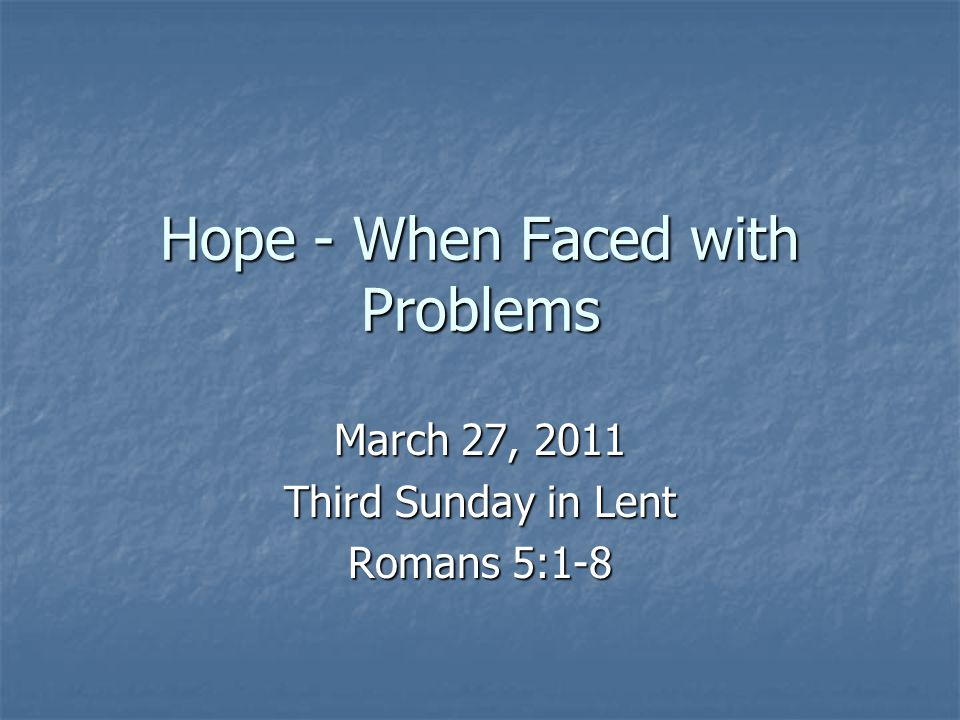 Hope - When Faced with Problems March 27, 2011 Third Sunday in Lent Romans 5:1-8