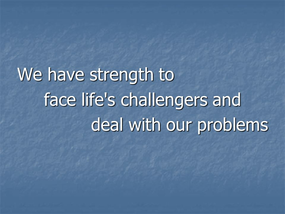 We have strength to face life s challengers and deal with our problems