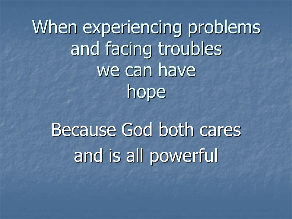 When experiencing problems and facing troubles we can have hope Because God both cares and is all powerful