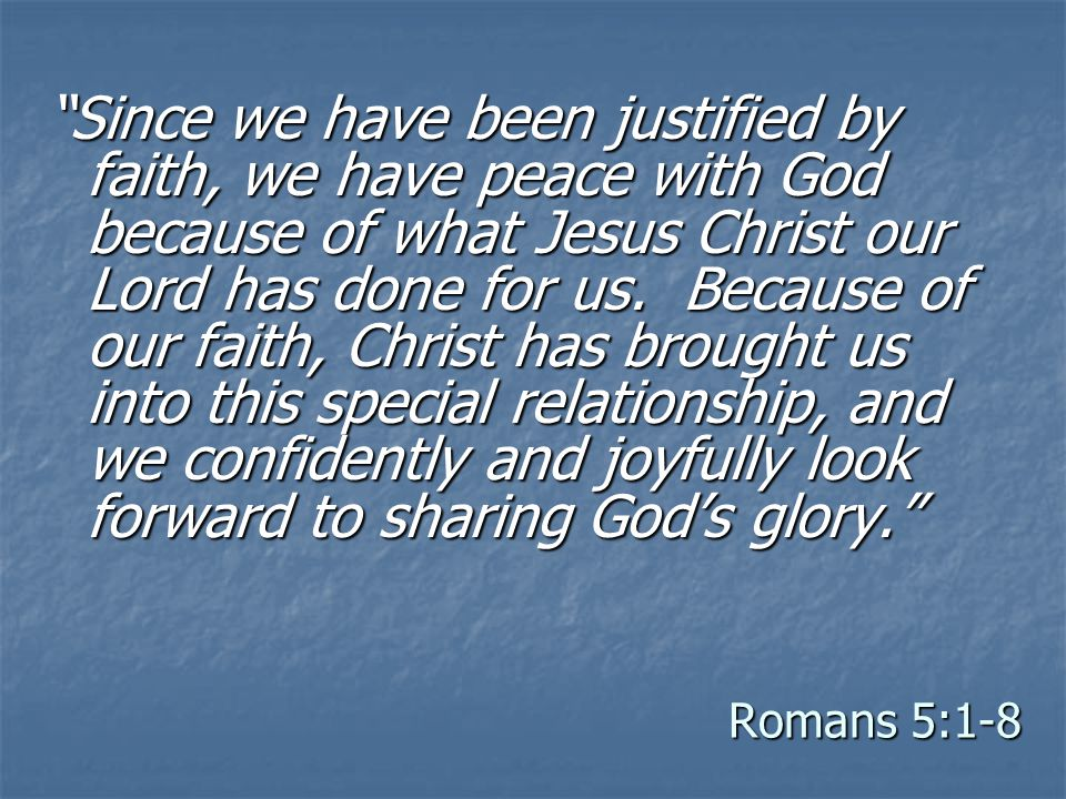 Romans 5:1-8 Since we have been justified by faith, we have peace with God because of what Jesus Christ our Lord has done for us.