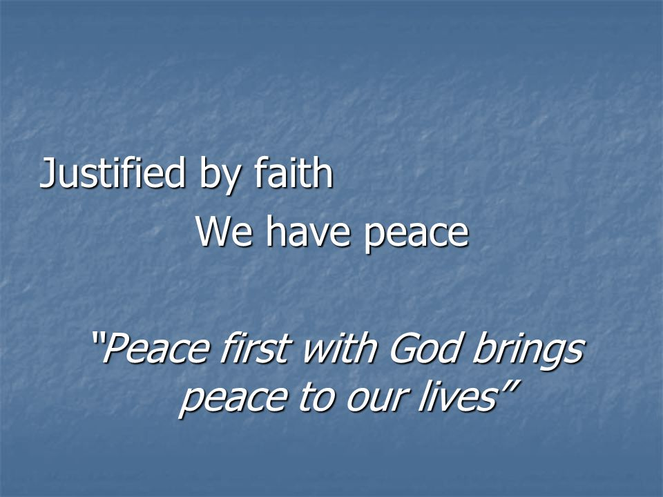 Justified by faith We have peace Peace first with God brings peace to our lives