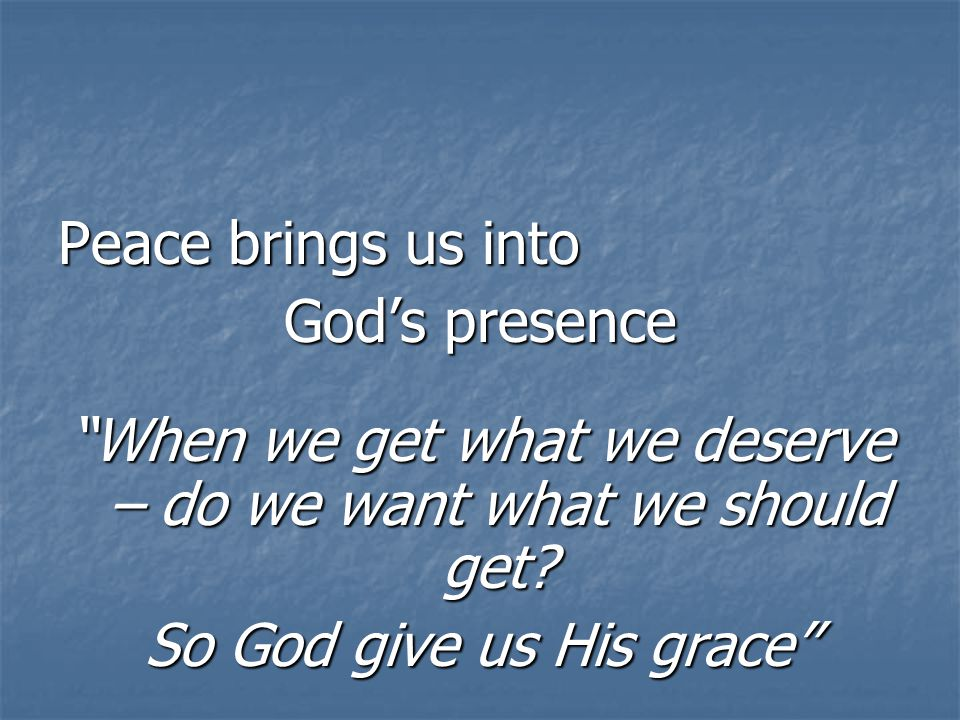 Peace brings us into God's presence When we get what we deserve – do we want what we should get.