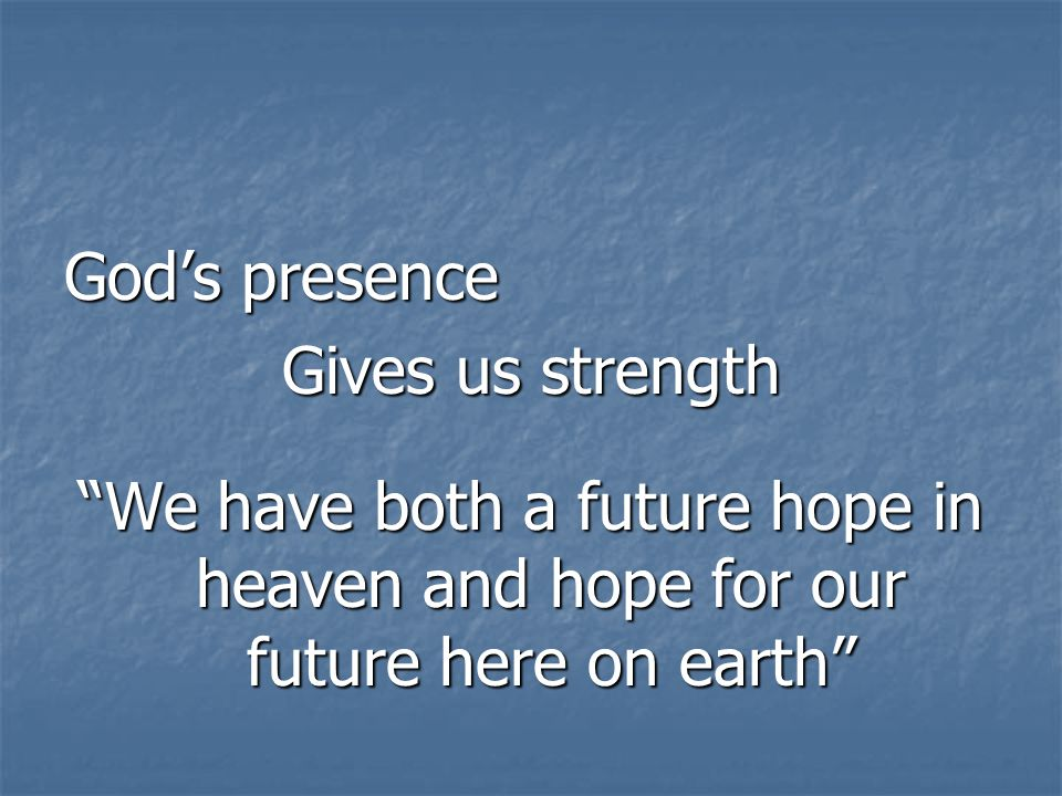 God's presence Gives us strength We have both a future hope in heaven and hope for our future here on earth