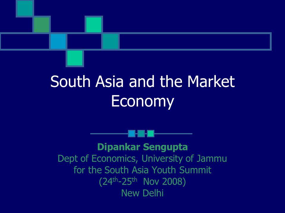South Asia and the Market Economy Dipankar Sengupta Dept of Economics, University of Jammu for the South Asia Youth Summit (24 th -25 th Nov 2008) New Delhi