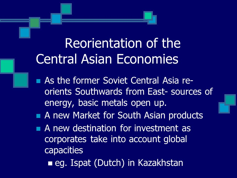 Reorientation of the Central Asian Economies As the former Soviet Central Asia re- orients Southwards from East- sources of energy, basic metals open up.