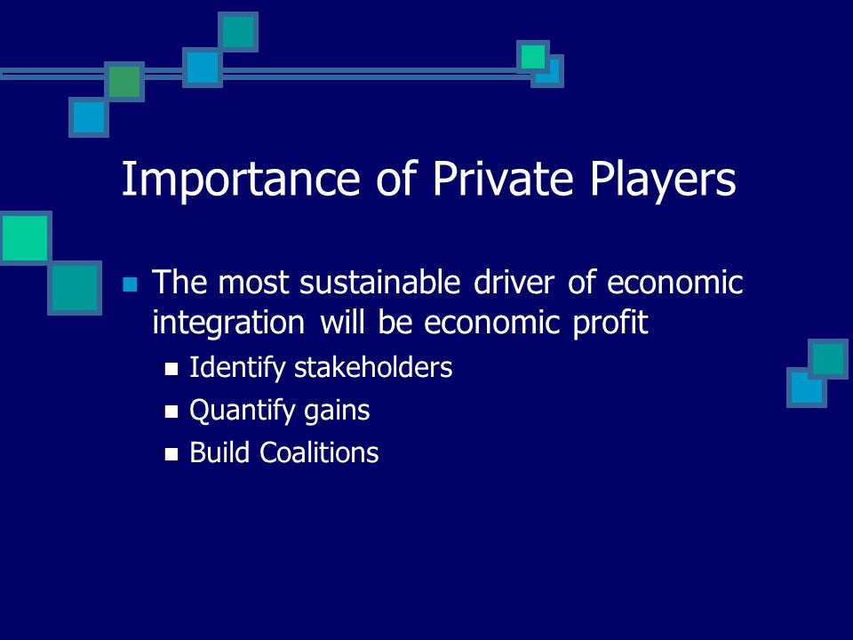 Importance of Private Players The most sustainable driver of economic integration will be economic profit Identify stakeholders Quantify gains Build C