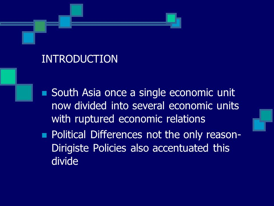 INTRODUCTION South Asia once a single economic unit now divided into several economic units with ruptured economic relations Political Differences not the only reason- Dirigiste Policies also accentuated this divide