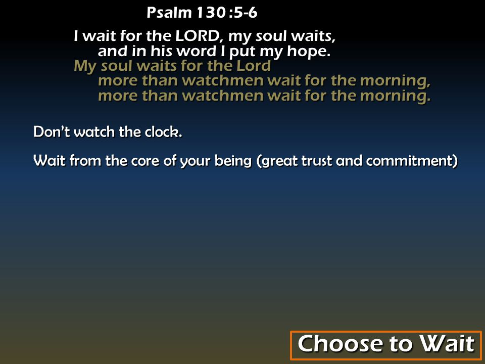 Psalm 130 :5-6 I wait for the LORD, my soul waits, and in his word I put my hope.