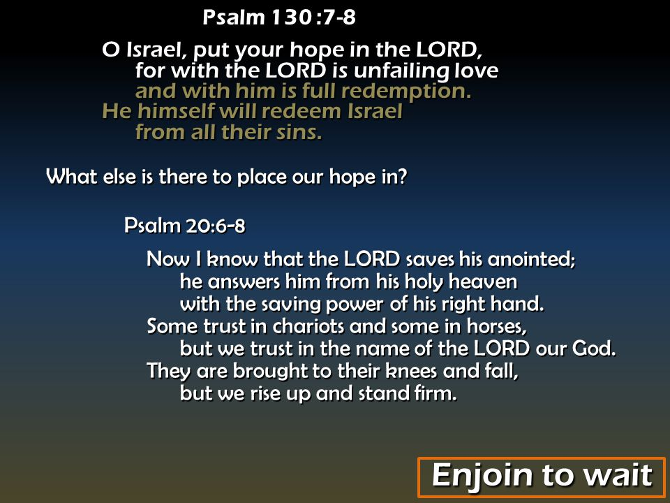 Psalm 130 :7-8 O Israel, put your hope in the LORD, for with the LORD is unfailing love and with him is full redemption.