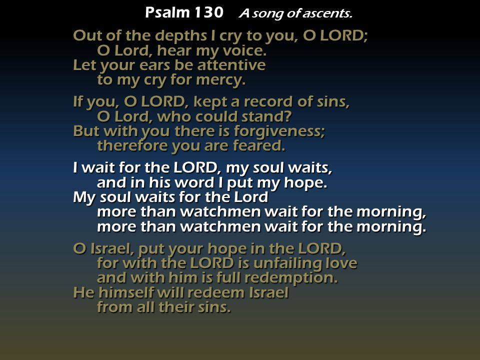 Psalm 130 A song of ascents. Out of the depths I cry to you, O LORD; O Lord, hear my voice.