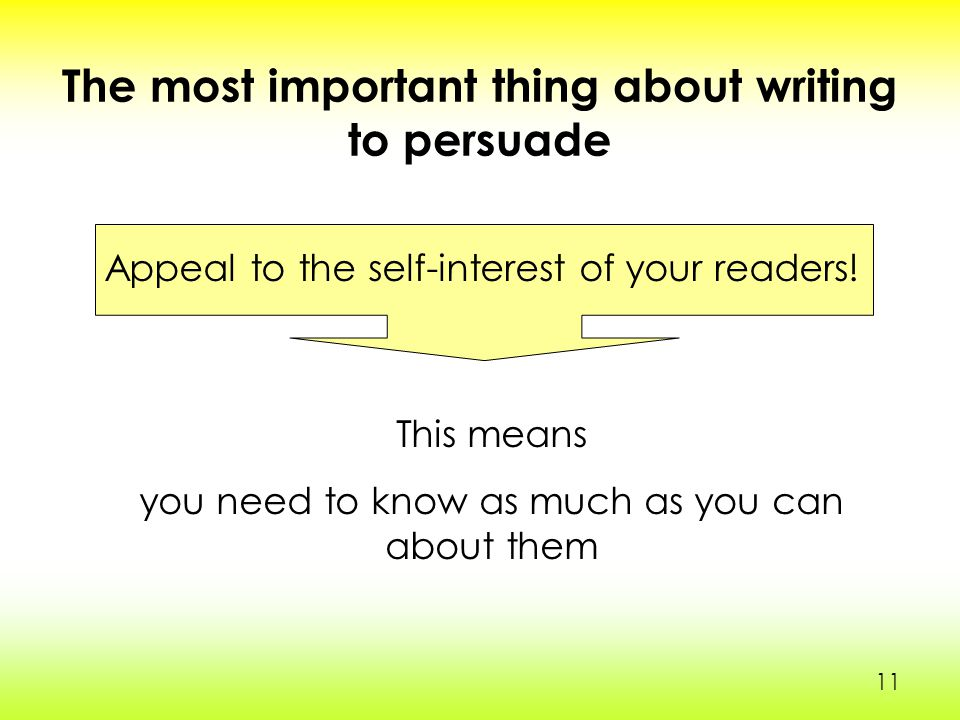 11 The most important thing about writing to persuade Appeal to the self-interest of your readers.