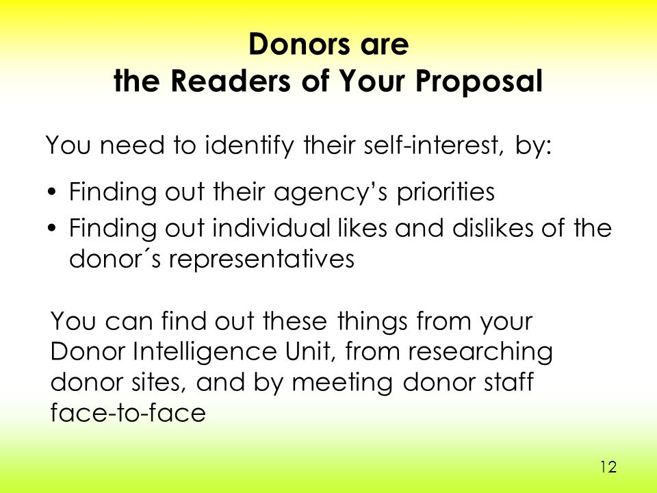 12 Donors are the Readers of Your Proposal Finding out their agency's priorities Finding out individual likes and dislikes of the donor´s representatives You need to identify their self-interest, by: You can find out these things from your Donor Intelligence Unit, from researching donor sites, and by meeting donor staff face-to-face 1212