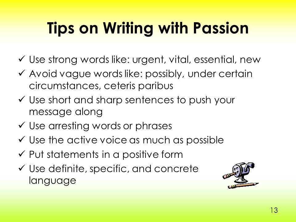 13 Tips on Writing with Passion Use strong words like: urgent, vital, essential, new Avoid vague words like: possibly, under certain circumstances, ceteris paribus Use short and sharp sentences to push your message along Use arresting words or phrases Use the active voice as much as possible Put statements in a positive form Use definite, specific, and concrete language 1313