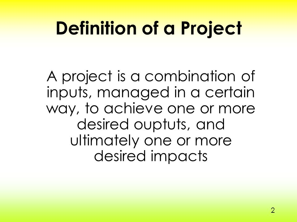 2 Definition of a Project A project is a combination of inputs, managed in a certain way, to achieve one or more desired ouptuts, and ultimately one or more desired impacts 2