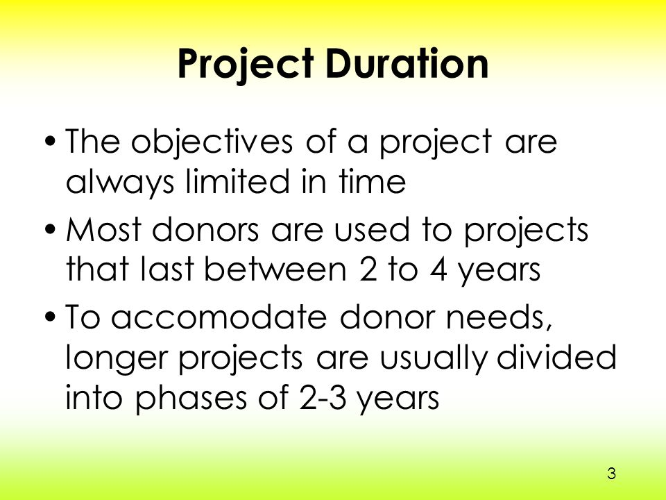3 Project Duration The objectives of a project are always limited in time Most donors are used to projects that last between 2 to 4 years To accomodate donor needs, longer projects are usually divided into phases of 2-3 years 3