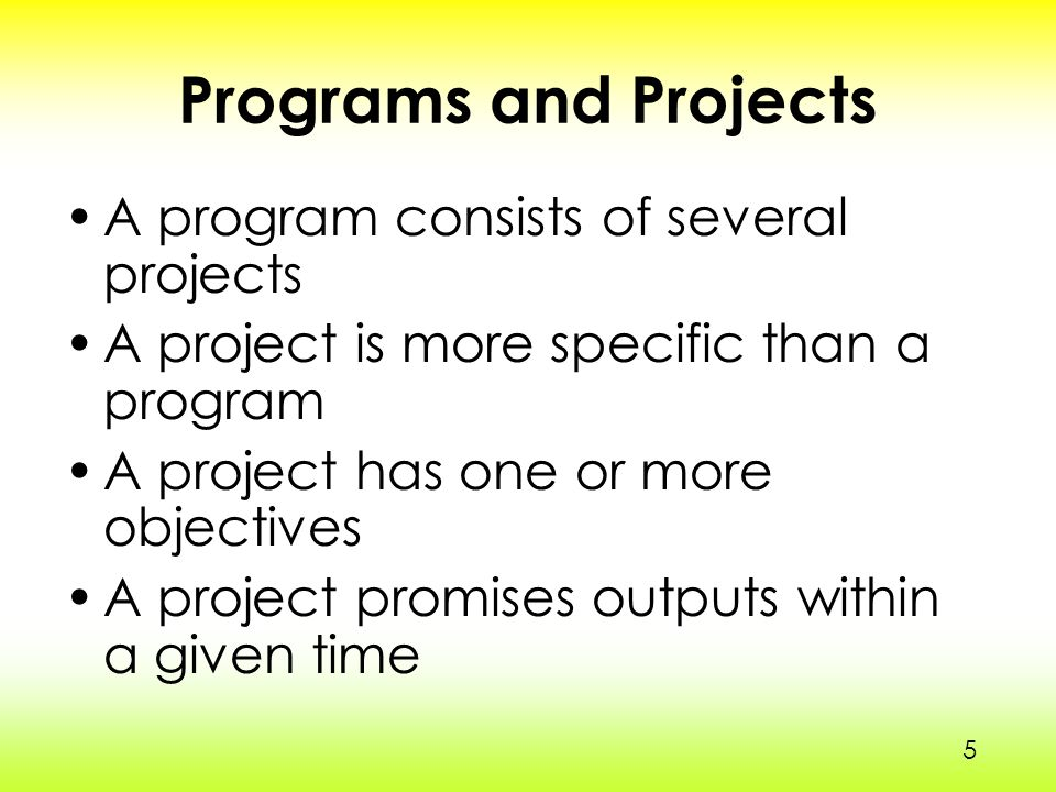 5 Programs and Projects A program consists of several projects A project is more specific than a program A project has one or more objectives A project promises outputs within a given time 5