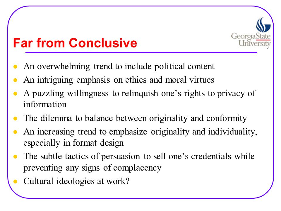 Far from Conclusive An overwhelming trend to include political content An intriguing emphasis on ethics and moral virtues A puzzling willingness to relinquish one's rights to privacy of information The dilemma to balance between originality and conformity An increasing trend to emphasize originality and individuality, especially in format design The subtle tactics of persuasion to sell one's credentials while preventing any signs of complacency Cultural ideologies at work