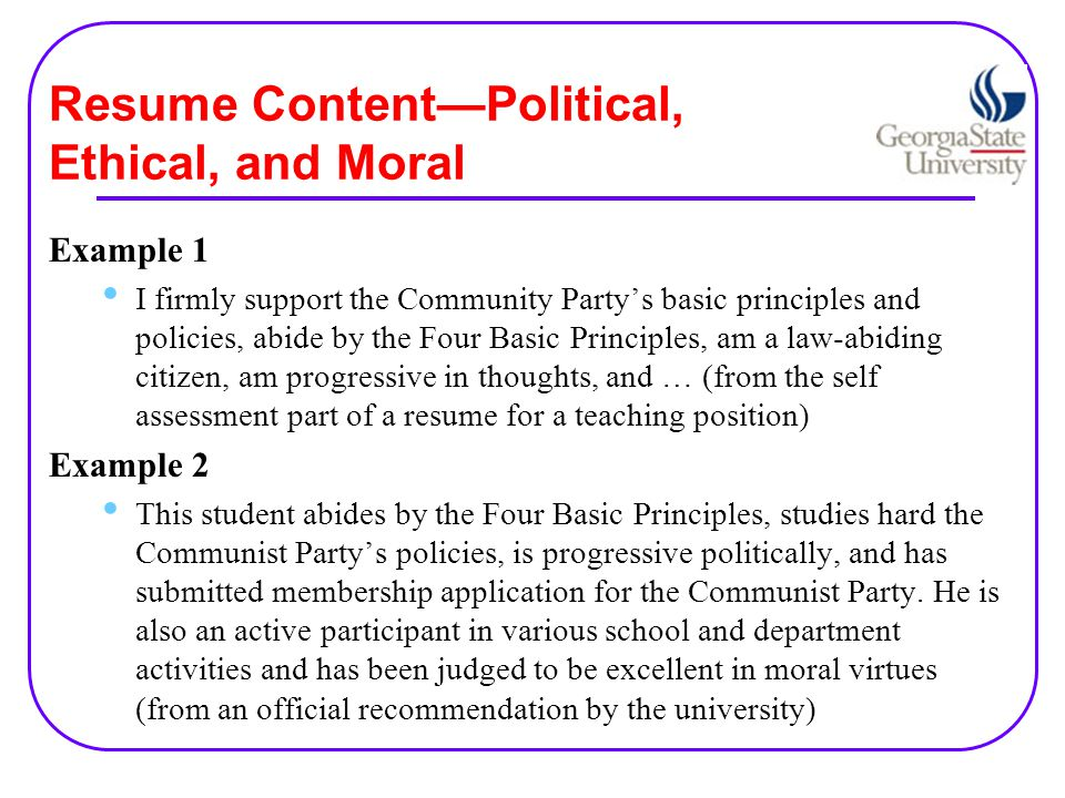 Resume Content—Political, Ethical, and Moral Example 1 I firmly support the Community Party's basic principles and policies, abide by the Four Basic Principles, am a law-abiding citizen, am progressive in thoughts, and … (from the self assessment part of a resume for a teaching position) Example 2 This student abides by the Four Basic Principles, studies hard the Communist Party's policies, is progressive politically, and has submitted membership application for the Communist Party.