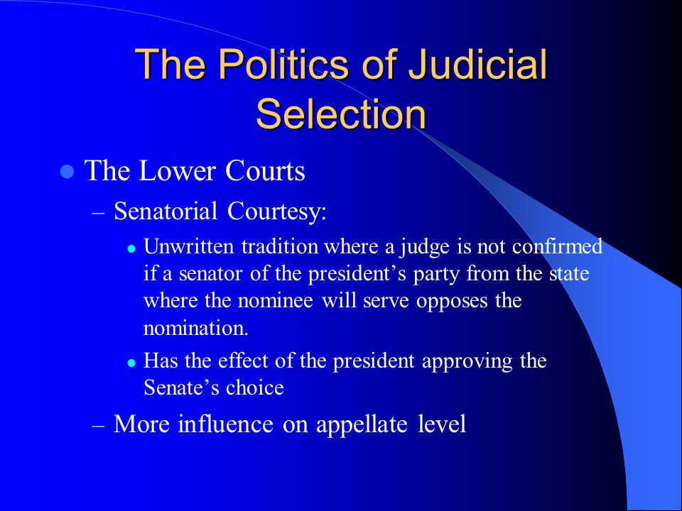 The Politics of Judicial Selection The Lower Courts – Senatorial Courtesy: Unwritten tradition where a judge is not confirmed if a senator of the president's party from the state where the nominee will serve opposes the nomination.