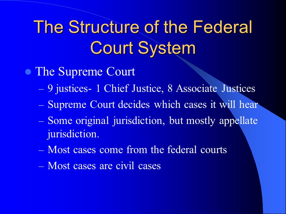 The Structure of the Federal Court System The Supreme Court – 9 justices- 1 Chief Justice, 8 Associate Justices – Supreme Court decides which cases it will hear – Some original jurisdiction, but mostly appellate jurisdiction.