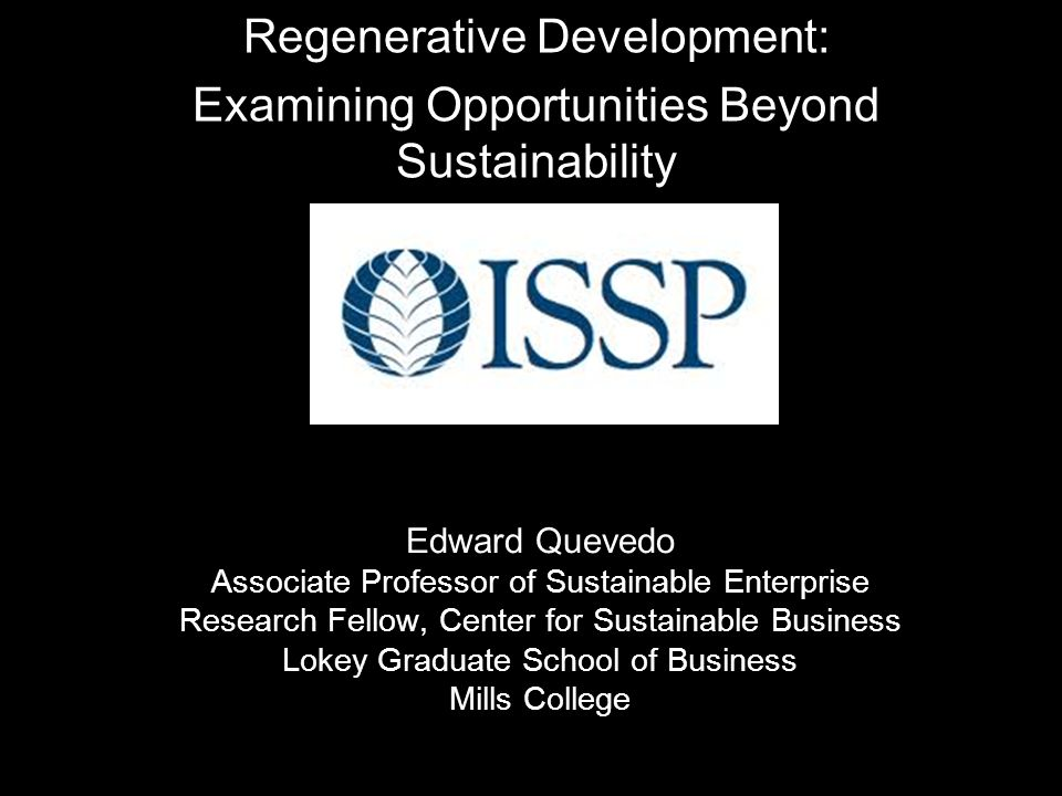 Regenerative Development: Examining Opportunities Beyond Sustainability Edward Quevedo Associate Professor of Sustainable Enterprise Research Fellow, Center for Sustainable Business Lokey Graduate School of Business Mills College