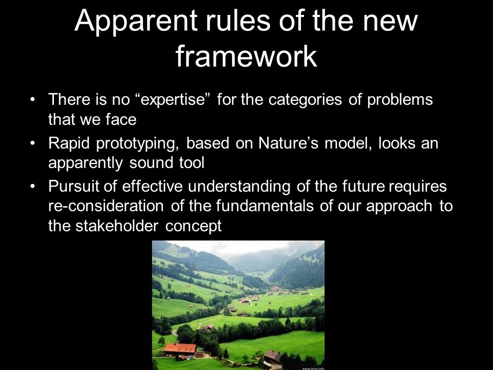 Apparent rules of the new framework There is no expertise for the categories of problems that we face Rapid prototyping, based on Nature's model, looks an apparently sound tool Pursuit of effective understanding of the future requires re-consideration of the fundamentals of our approach to the stakeholder concept