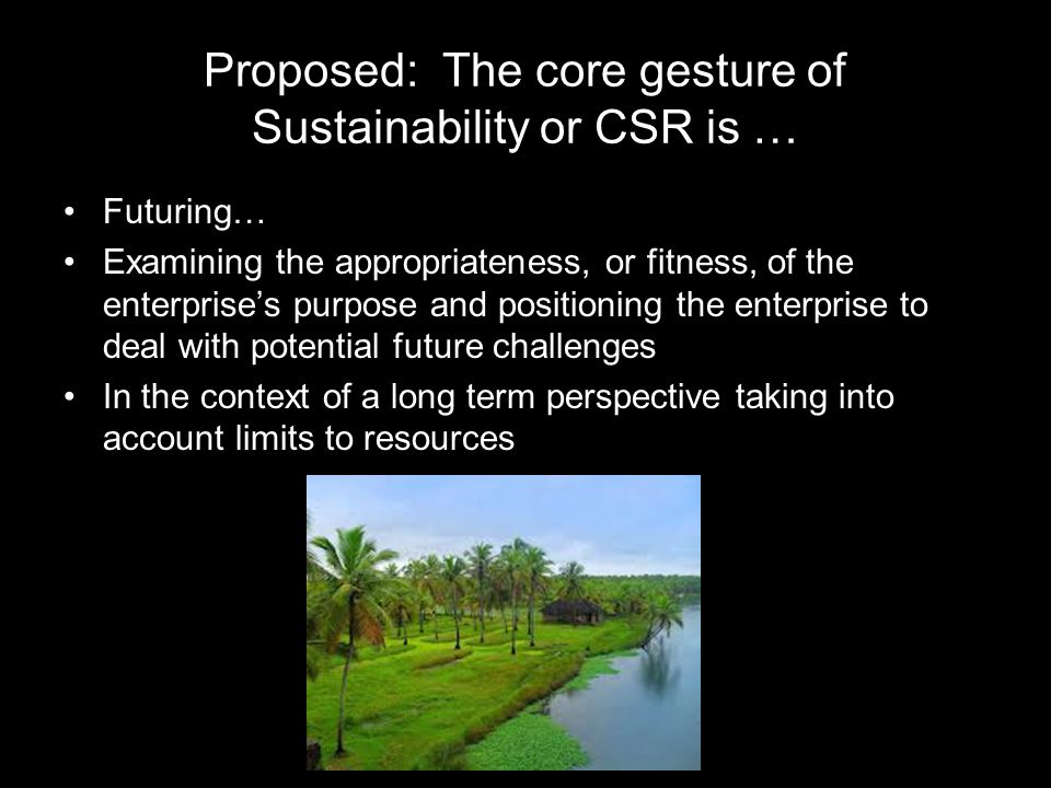 Proposed: The core gesture of Sustainability or CSR is … Futuring… Examining the appropriateness, or fitness, of the enterprise's purpose and positioning the enterprise to deal with potential future challenges In the context of a long term perspective taking into account limits to resources