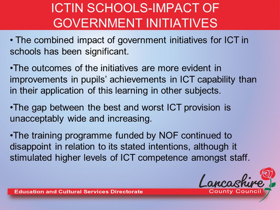 ICTIN SCHOOLS-IMPACT OF GOVERNMENT INITIATIVES Where schools provided their own training for staff, sometimes with the help of external agents, it was generally more effective than the NOF funded training.