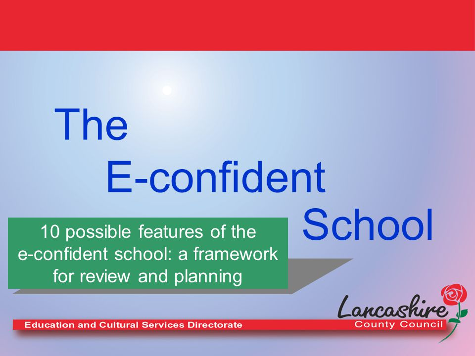 The E-confident School 10 possible features of the e-confident school: a framework for review and planning