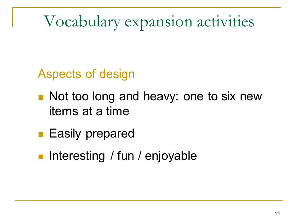 14 Vocabulary expansion activities Aspects of design Not too long and heavy: one to six new items at a time Easily prepared Interesting / fun / enjoyable