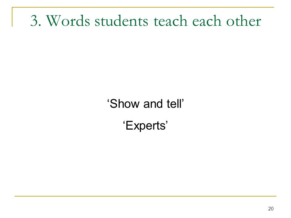 20 3. Words students teach each other 'Show and tell' 'Experts'