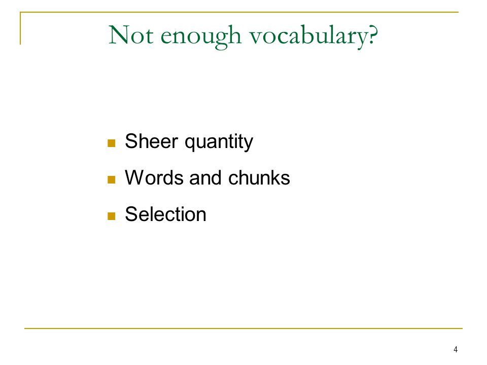 4 Not enough vocabulary Sheer quantity Words and chunks Selection