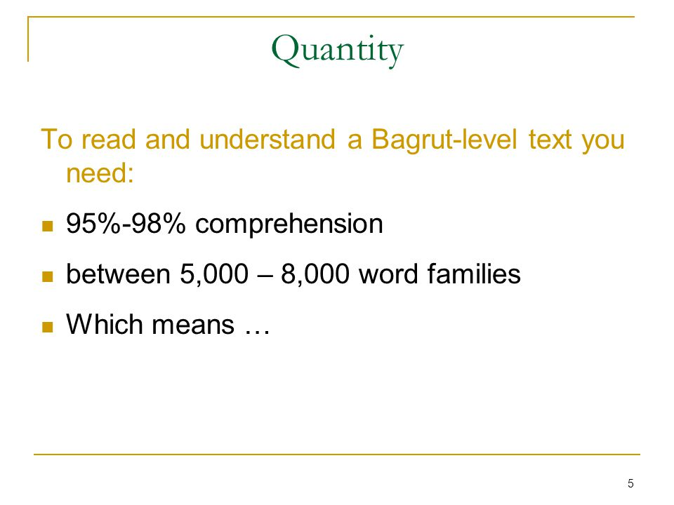 5 Quantity To read and understand a Bagrut-level text you need: 95%-98% comprehension between 5,000 – 8,000 word families Which means …