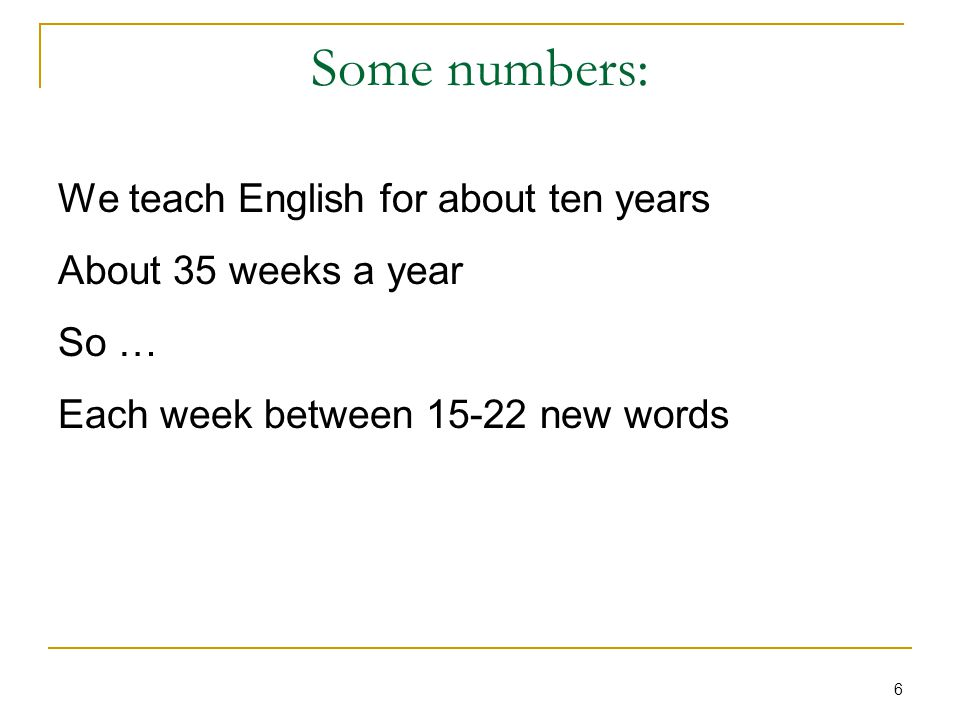 6 Some numbers: We teach English for about ten years About 35 weeks a year So … Each week between 15-22 new words