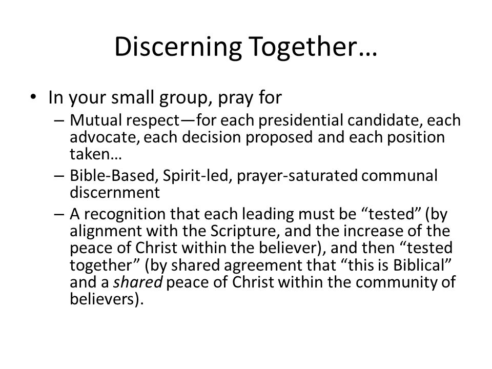 Discerning Together… In your small group, pray for – Mutual respect—for each presidential candidate, each advocate, each decision proposed and each position taken… – Bible-Based, Spirit-led, prayer-saturated communal discernment – A recognition that each leading must be tested (by alignment with the Scripture, and the increase of the peace of Christ within the believer), and then tested together (by shared agreement that this is Biblical and a shared peace of Christ within the community of believers).