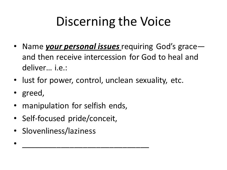 Discerning the Voice Name your personal issues requiring God's grace— and then receive intercession for God to heal and deliver… i.e.: lust for power, control, unclean sexuality, etc.
