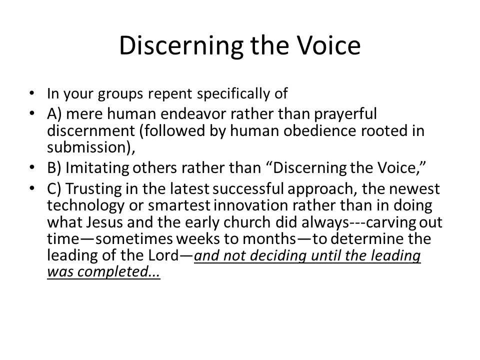 Discerning the Voice In your groups repent specifically of A) mere human endeavor rather than prayerful discernment (followed by human obedience rooted in submission), B) Imitating others rather than Discerning the Voice, C) Trusting in the latest successful approach, the newest technology or smartest innovation rather than in doing what Jesus and the early church did always---carving out time—sometimes weeks to months—to determine the leading of the Lor d—and not deciding until the leading was completed...
