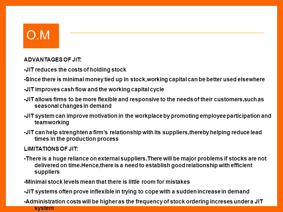 O.M ADVANTAGES OF JIT: -JIT reduces the costs of holding stock -Since there is minimal money tied up in stock,working capital can be better used elsewhere -JIT improves cash flow and the working capital cycle -JIT allows firms to be more flexible and responsive to the needs of their customers,such as seasonal changes in demand -JIT system can improve motivation in the workplace by promoting employee participation and teamworking -JIT can help strenghten a firm's relationship with its suppliers,thereby helping reduce lead times in the production process LIMITATIONS OF JIT: -There is a huge reliance on external suppliers.There will be major problems if stocks are not delivered on time.Hence,there is a need to establish good relationship with efficient suppliers -Minimal stock levels mean that there is little room for mistakes -JIT systems often prove inflexible in trying to cope with a sudden increase in demand -Administration costs will be higher as the frequency of stock ordering increses under a JIT system