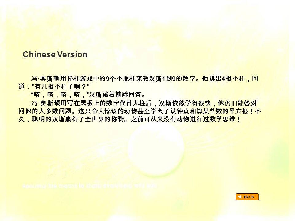 "Chinese Version TextB_P2-_Chinese 冯 · 奥斯顿用撞柱游戏中的 9 个小瓶柱来教汉斯 1 到 9 的数字。他排出 4 根小柱,问 道: "" 有几根小柱子啊? "" "" 嗒,嗒,嗒,嗒, "" 汉斯敲着前蹄回答。 冯 · 奥斯顿用写在黑板上的数字代替九柱后,汉斯依然学得很"
