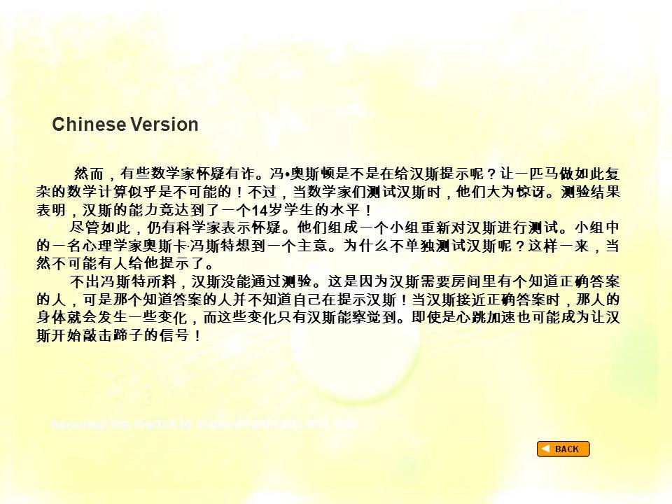 Chinese Version TextB_P3_Chinese 然而,有些数学家怀疑有诈。冯 奥斯顿是不是在给汉斯提示呢?让一匹马做如此复 杂的数学计算似乎是不可能的!不过,当数学家们测试汉斯时,他们大为惊讶。测验结果 表明,汉斯的能力竟达到了一个 14 岁学生的水平! 尽管如此,仍有科学家表示怀