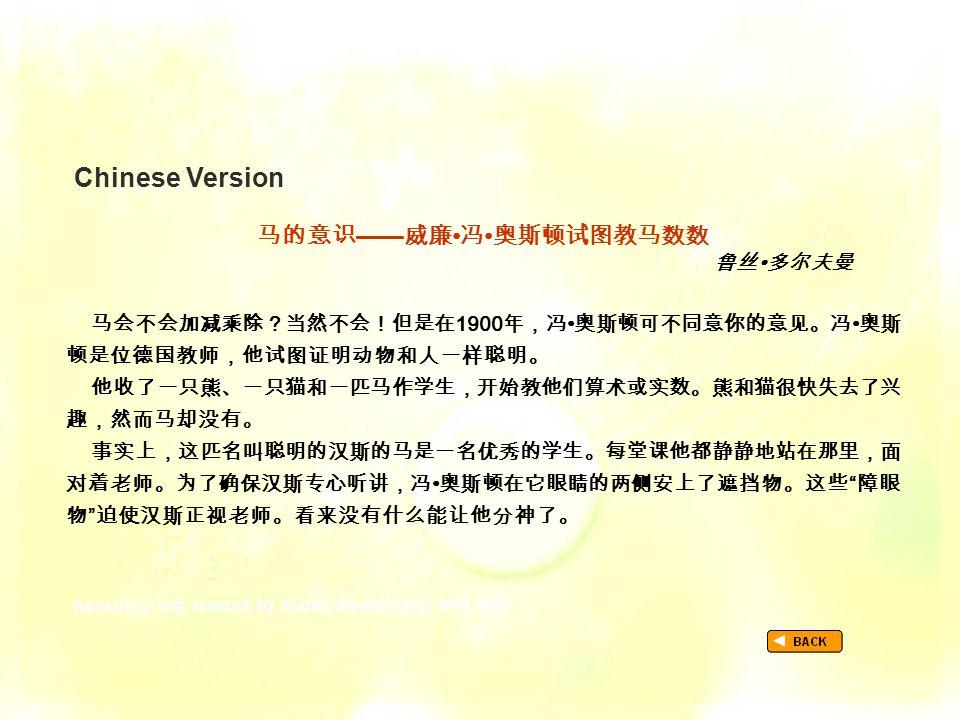 Chinese Version TextB_P1_Chinese 马的意识 —— 威廉 冯 奥斯顿试图教马数数 鲁丝 多尔夫曼 马会不会加减乘除?当然不会!但是在 1900 年,冯 奥斯顿可不同意你的意见。冯 奥斯 顿是位德国教师,他试图证明动物和人一样聪明。 他收了一只熊、一只猫和一匹马作学生,开