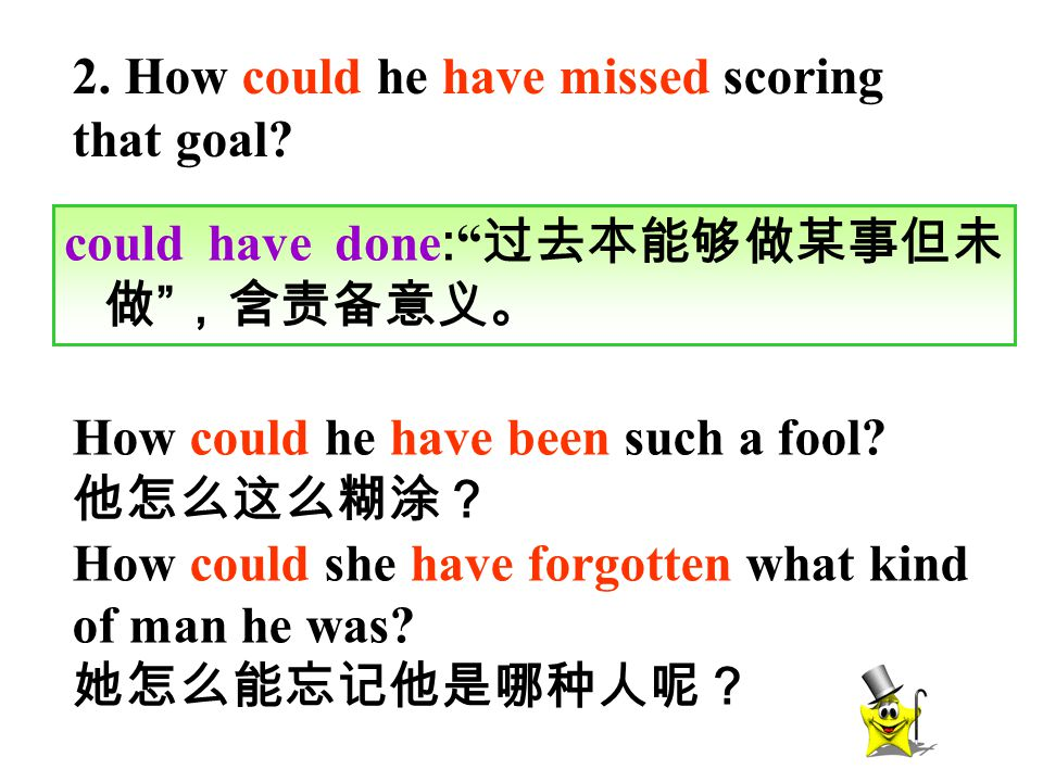 "2. How could he have missed scoring that goal? could have done : "" 过去本能够做某事但未 做 "" ,含责备意义。 How could he have been such a fool? 他怎么这么糊涂? How could she h"