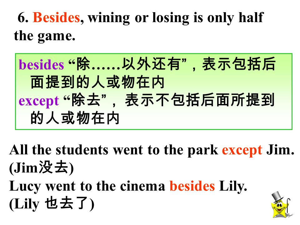 "6. Besides, wining or losing is only half the game. besides "" 除 …… 以外还有 "" ,表示包括后 面提到的人或物在内 except "" 除去 "" , 表示不包括后面所提到 的人或物在内 All the students went to"