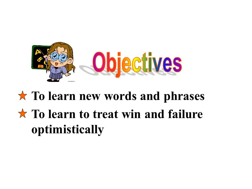 To learn new words and phrases To learn to treat win and failure optimistically