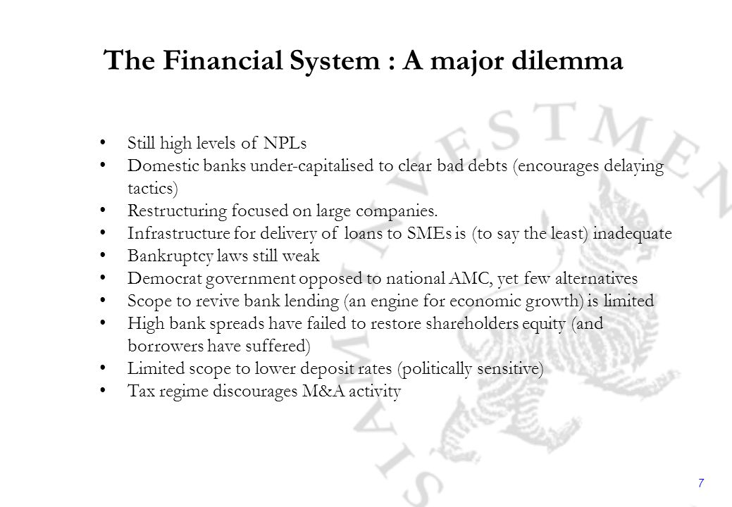 7 The Financial System : A major dilemma Still high levels of NPLs Domestic banks under-capitalised to clear bad debts (encourages delaying tactics) Restructuring focused on large companies.