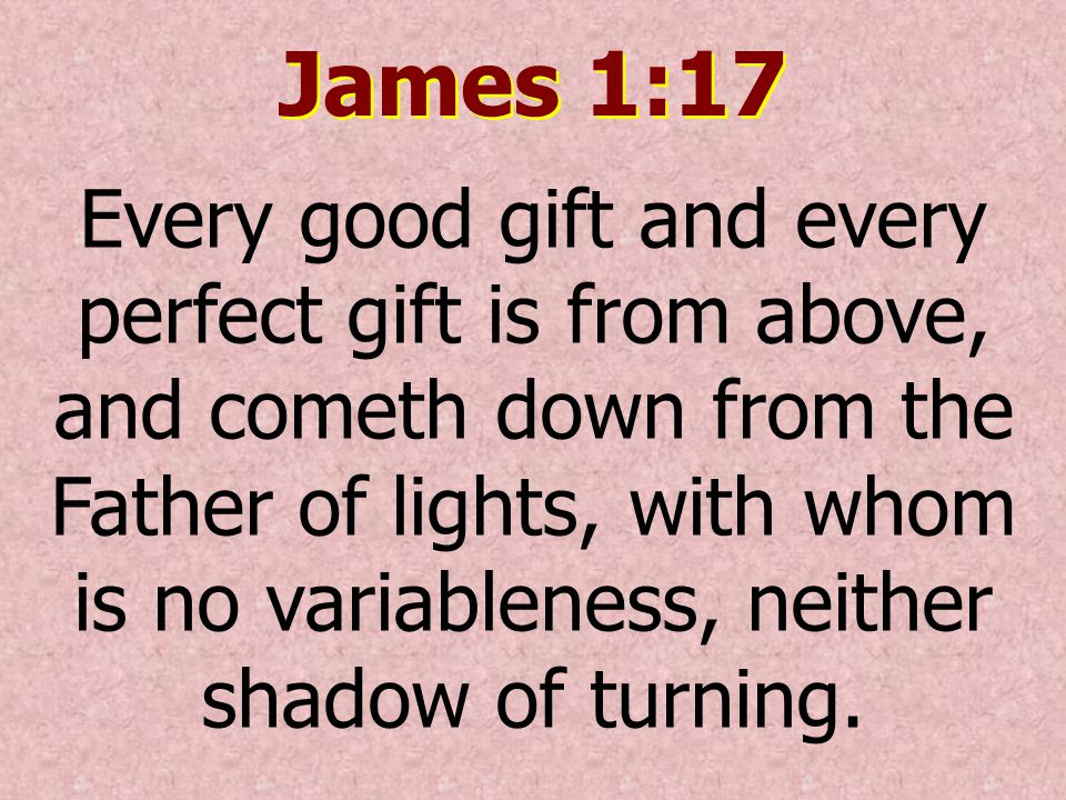 James 1:17 Every good gift and every perfect gift is from above, and cometh down from the Father of lights, with whom is no variableness, neither shad