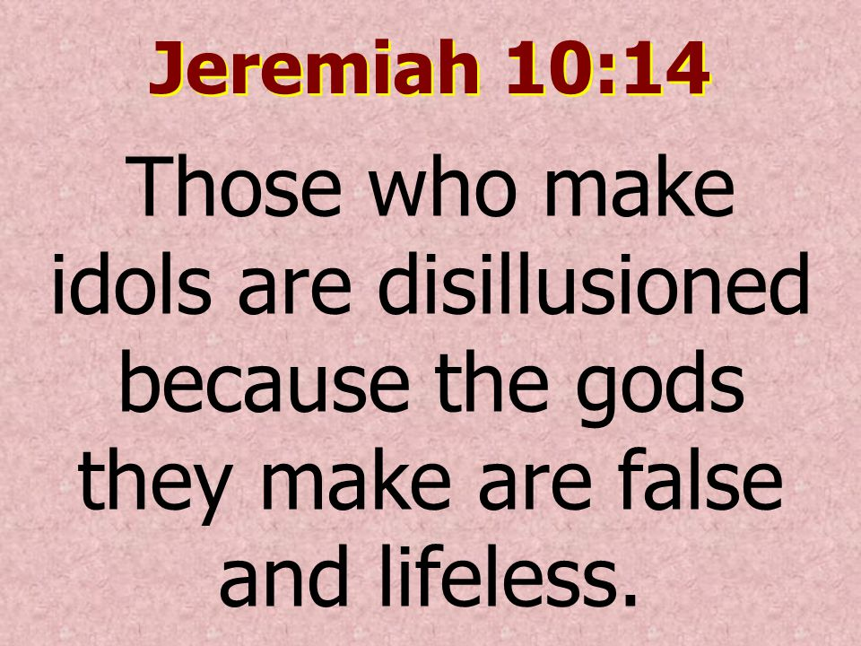 Jeremiah 10:14 Those who make idols are disillusioned because the gods they make are false and lifeless.